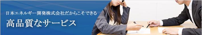 日本エネルギー開発だからこそできる 高品質なサービス